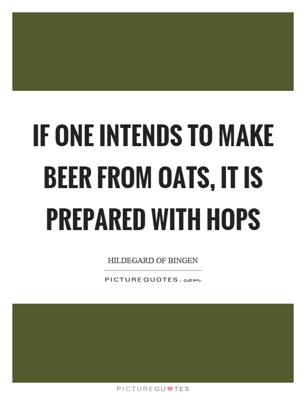 If one intends to make beer from oats, it is prepared with hops Picture Quote #1