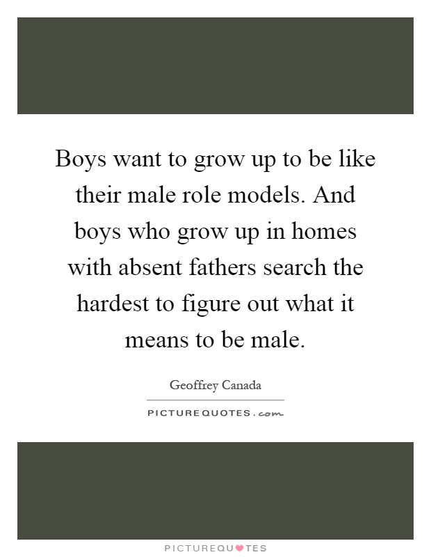 Boys want to grow up to be like their male role models. And boys who grow up in homes with absent fathers search the hardest to figure out what it means to be male Picture Quote #1