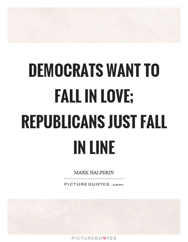 Democrats want to fall in love; Republicans just fall in line Picture Quote #1