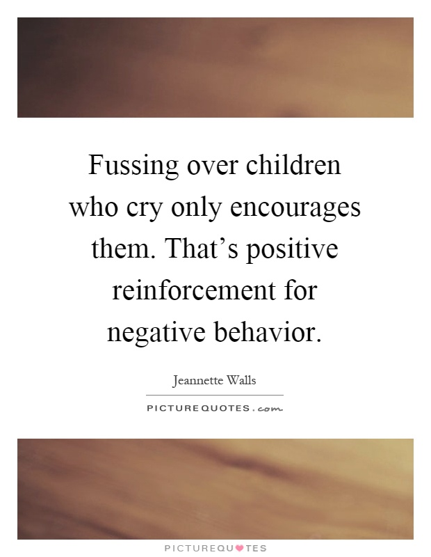 Fussing over children who cry only encourages them. That's positive reinforcement for negative behavior Picture Quote #1