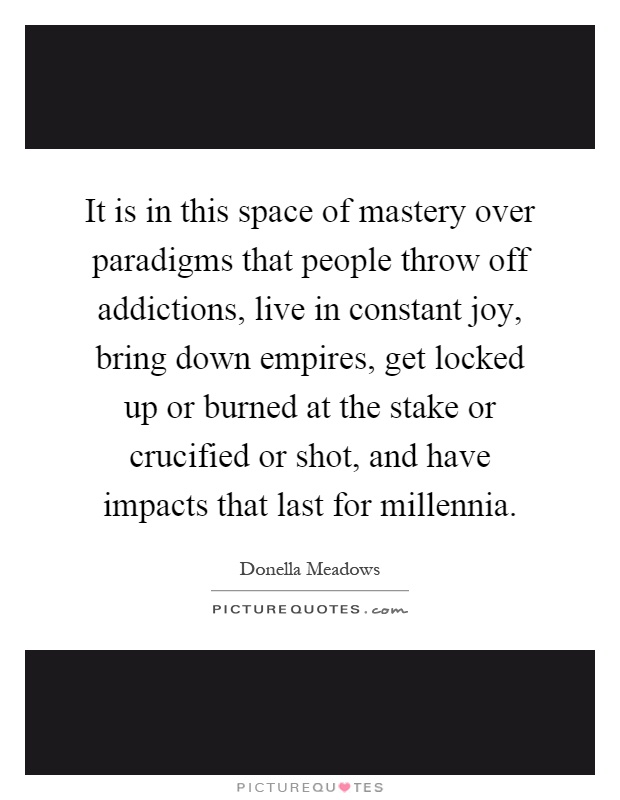 It is in this space of mastery over paradigms that people throw off addictions, live in constant joy, bring down empires, get locked up or burned at the stake or crucified or shot, and have impacts that last for millennia Picture Quote #1
