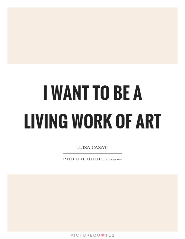 I want to be a living work of art Picture Quote #1