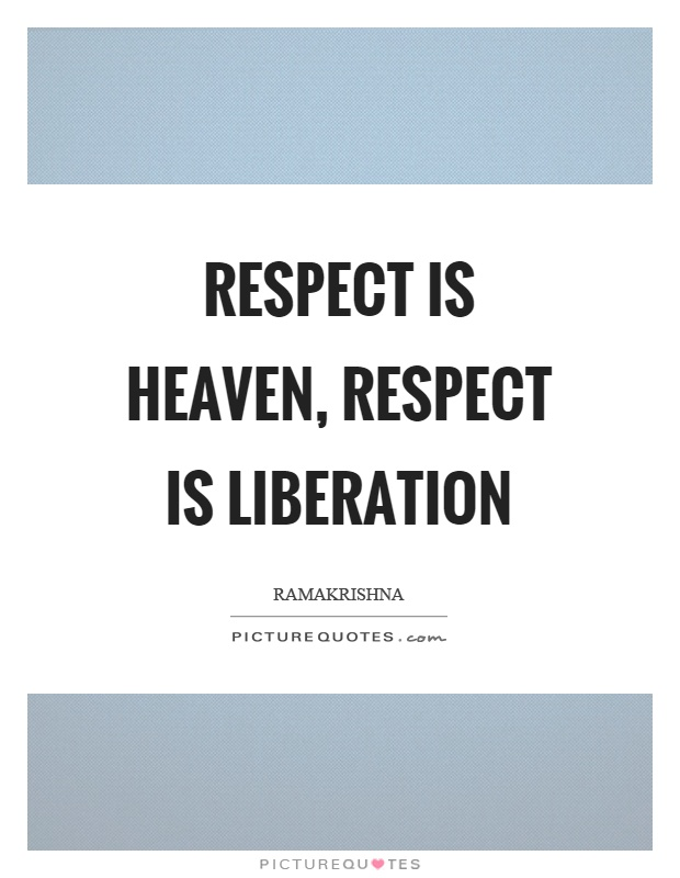 Respect is heaven, respect is liberation Picture Quote #1