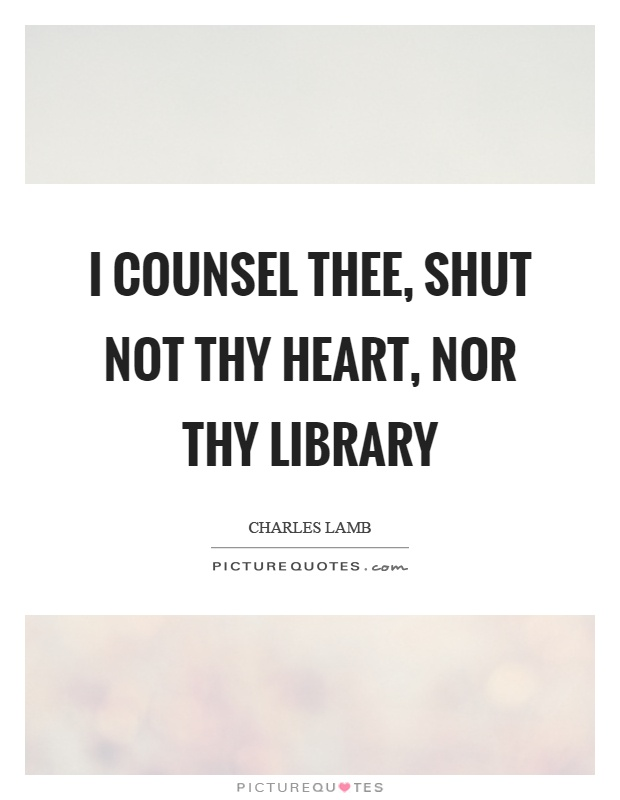 I counsel thee, shut not thy heart, nor thy library Picture Quote #1
