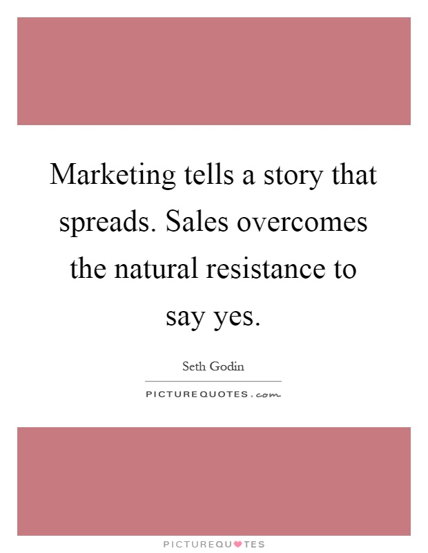 Marketing tells a story that spreads. Sales overcomes the natural resistance to say yes Picture Quote #1