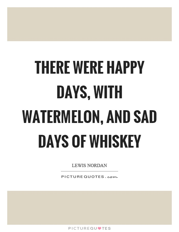 There were happy days, with watermelon, and sad days of whiskey Picture Quote #1