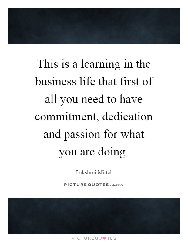 This is a learning in the business life that first of all you need to have commitment, dedication and passion for what you are doing Picture Quote #1