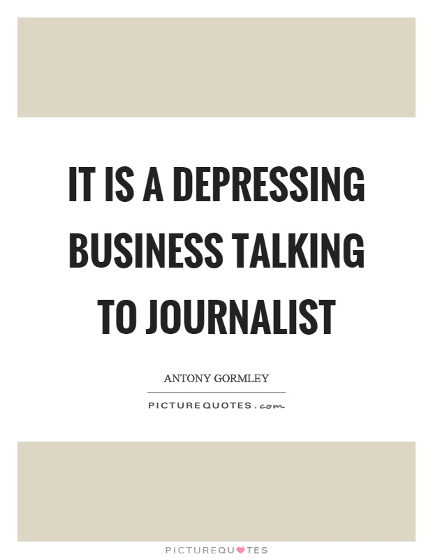It is a depressing business talking to journalist Picture Quote #1
