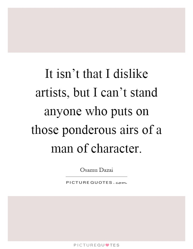 It isn't that I dislike artists, but I can't stand anyone who puts on those ponderous airs of a man of character Picture Quote #1