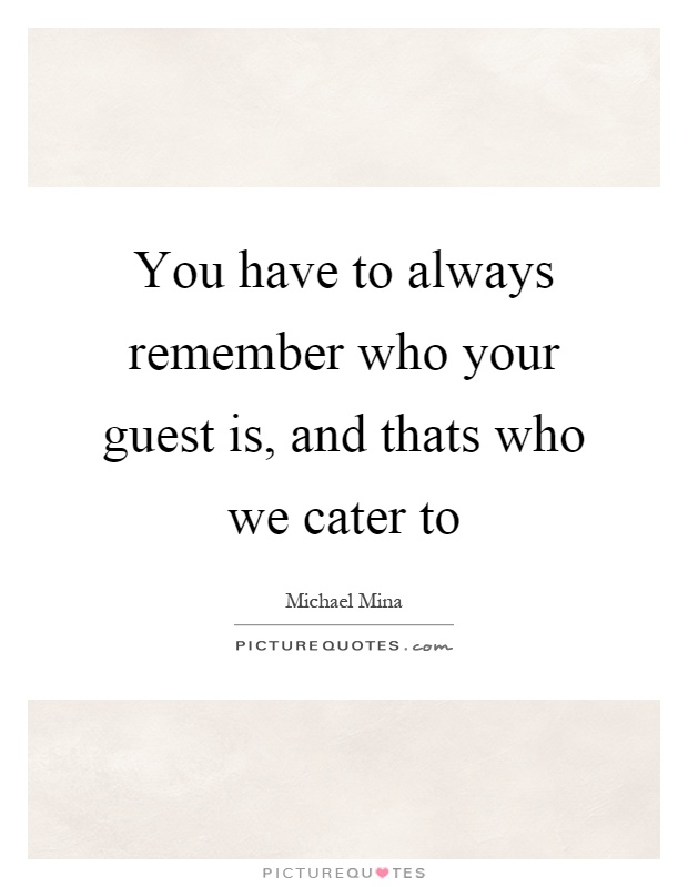 You have to always remember who your guest is, and thats who we cater to Picture Quote #1
