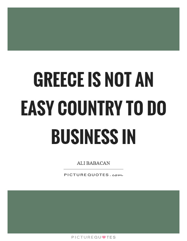 Greece is not an easy country to do business in Picture Quote #1