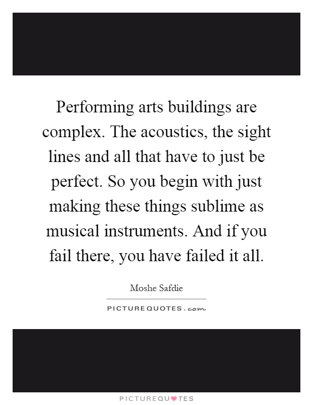 Performing arts buildings are complex. The acoustics, the sight lines and all that have to just be perfect. So you begin with just making these things sublime as musical instruments. And if you fail there, you have failed it all Picture Quote #1