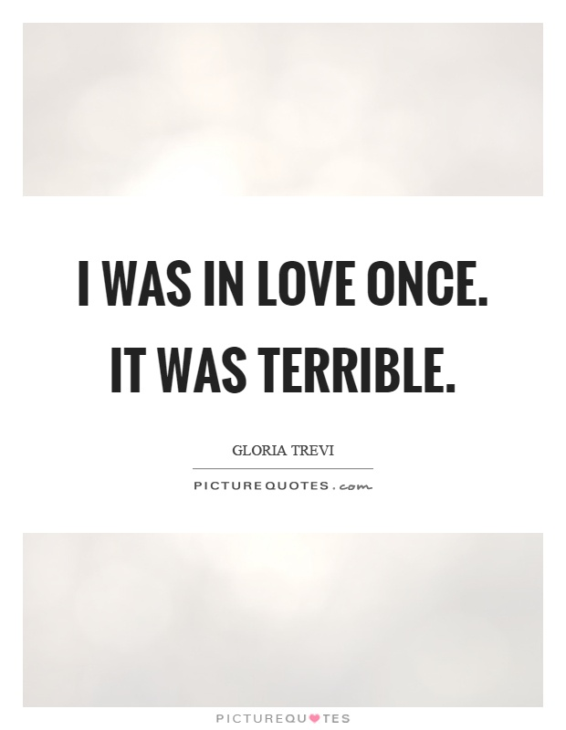 I was in love once. It was terrible Picture Quote #1