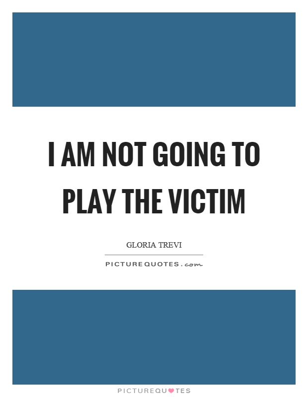 I am not going to play the victim Picture Quote #1