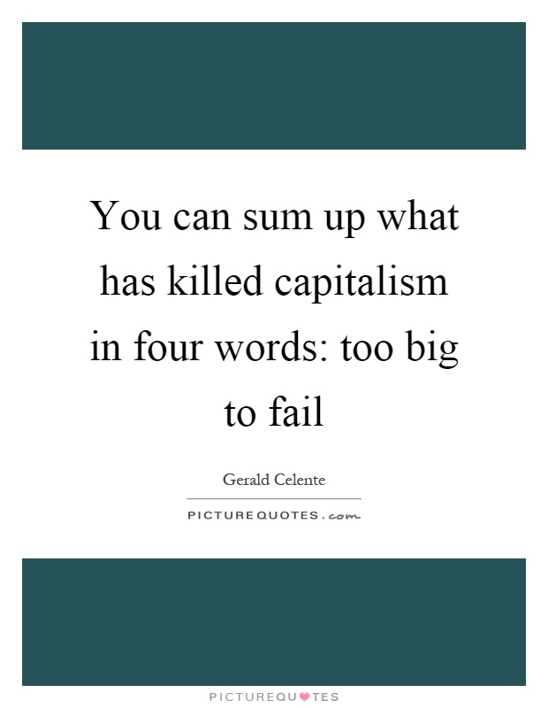 You can sum up what has killed capitalism in four words: too big to fail Picture Quote #1