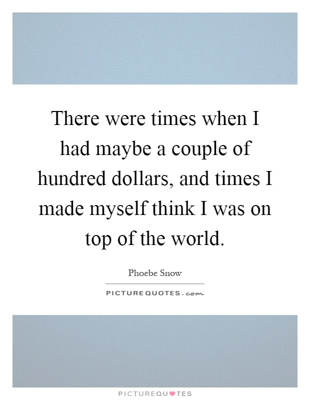 There were times when I had maybe a couple of hundred dollars, and times I made myself think I was on top of the world Picture Quote #1