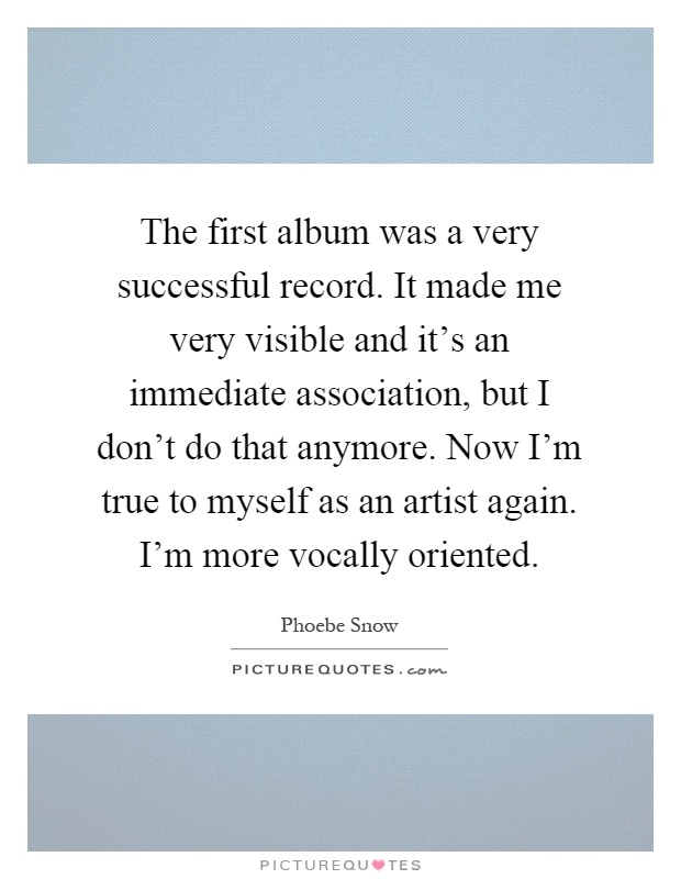 The first album was a very successful record. It made me very visible and it's an immediate association, but I don't do that anymore. Now I'm true to myself as an artist again. I'm more vocally oriented Picture Quote #1