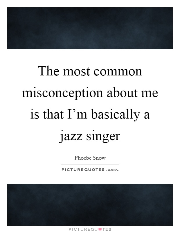 The most common misconception about me is that I'm basically a jazz singer Picture Quote #1