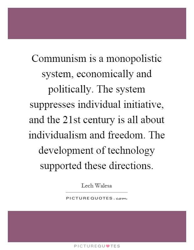 Communism is a monopolistic system, economically and politically. The system suppresses individual initiative, and the 21st century is all about individualism and freedom. The development of technology supported these directions Picture Quote #1