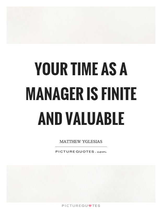 Your time as a manager is finite and valuable Picture Quote #1