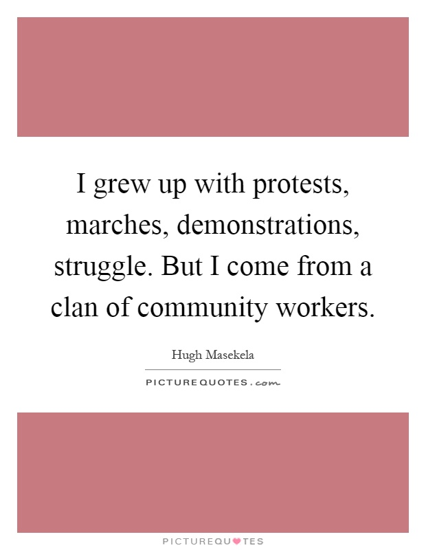 I grew up with protests, marches, demonstrations, struggle. But I come from a clan of community workers Picture Quote #1