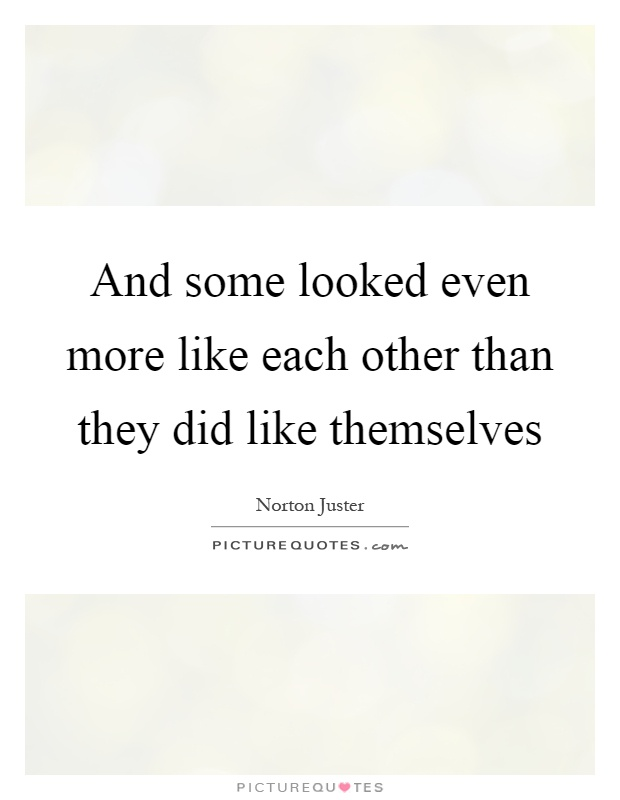 And some looked even more like each other than they did like themselves Picture Quote #1