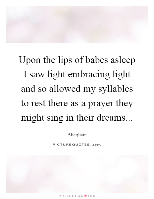 Upon the lips of babes asleep I saw light embracing light and so allowed my syllables to rest there as a prayer they might sing in their dreams Picture Quote #1