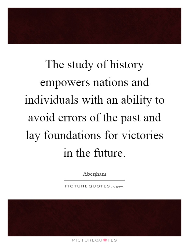 The study of history empowers nations and individuals with an ability to avoid errors of the past and lay foundations for victories in the future Picture Quote #1