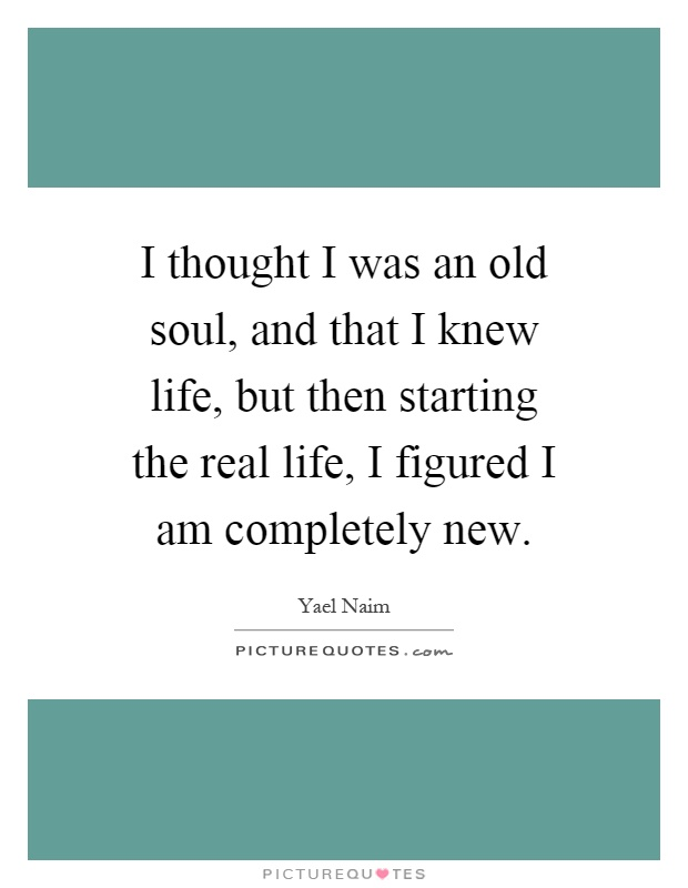 I thought I was an old soul, and that I knew life, but then starting the real life, I figured I am completely new Picture Quote #1