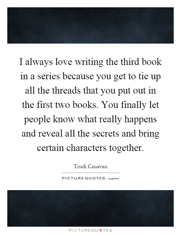 I always love writing the third book in a series because you get to tie up all the threads that you put out in the first two books. You finally let people know what really happens and reveal all the secrets and bring certain characters together Picture Quote #1