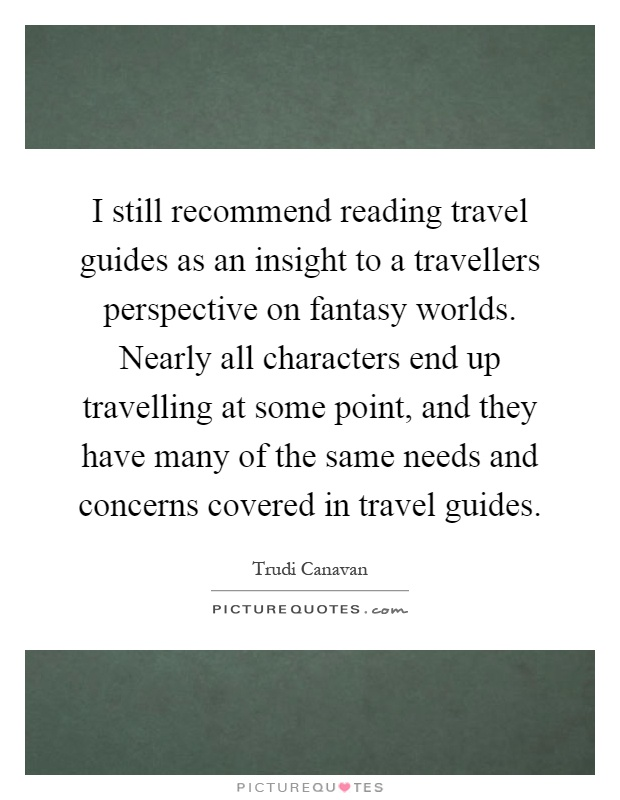 I still recommend reading travel guides as an insight to a travellers perspective on fantasy worlds. Nearly all characters end up travelling at some point, and they have many of the same needs and concerns covered in travel guides Picture Quote #1