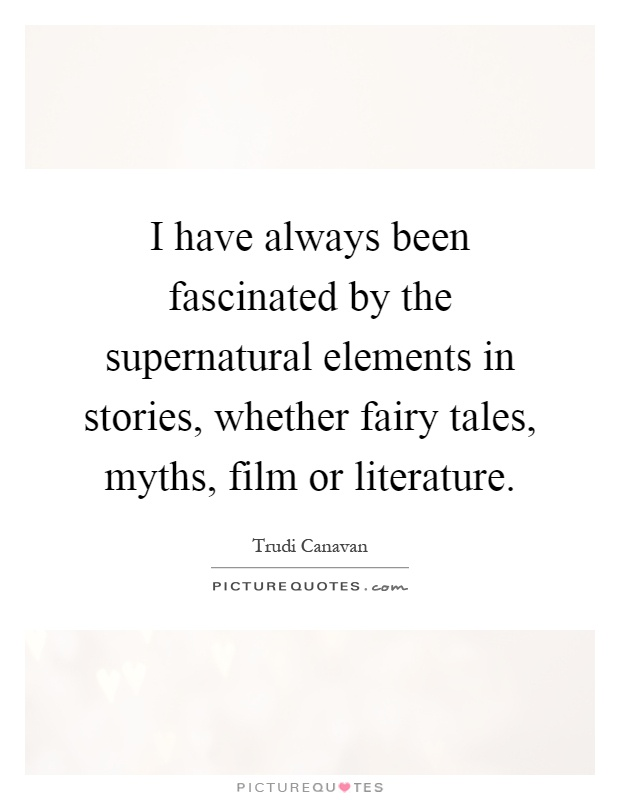 I have always been fascinated by the supernatural elements in stories, whether fairy tales, myths, film or literature Picture Quote #1
