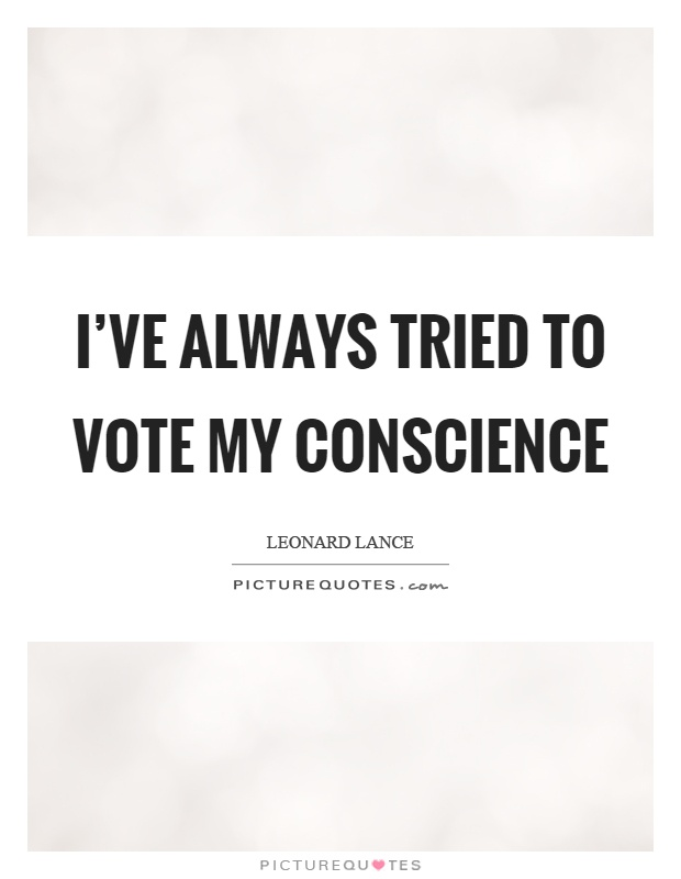 I've always tried to vote my conscience Picture Quote #1