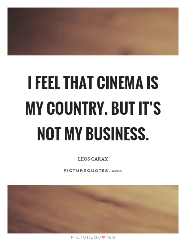I feel that cinema is my country. But it's not my business Picture Quote #1