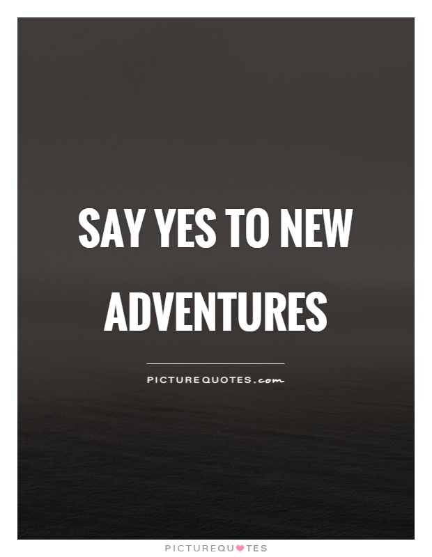 Say yes to new adventures Picture Quote #1