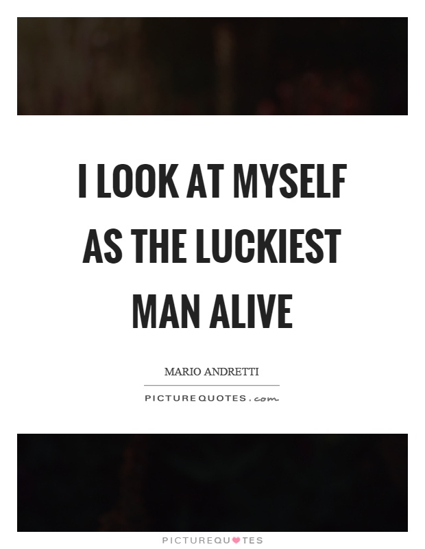I look at myself as the luckiest man alive Picture Quote #1
