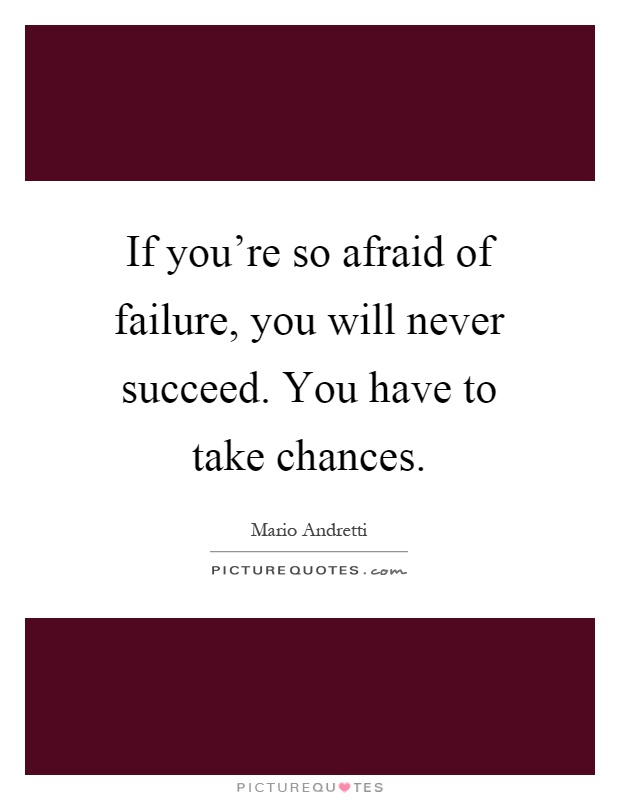 If you're so afraid of failure, you will never succeed. You have to take chances Picture Quote #1