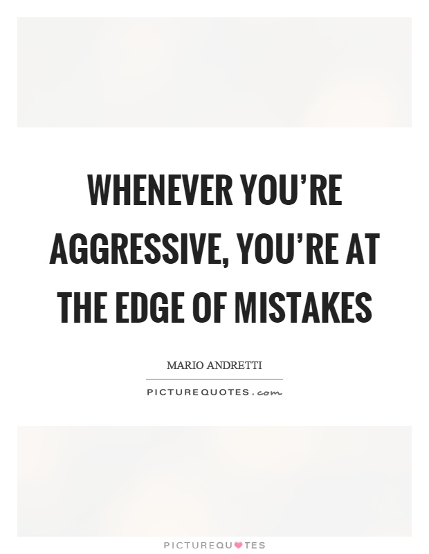 Aggressive Quotes Classy Whenever You're Aggressive You're At The Edge Of Mistakes