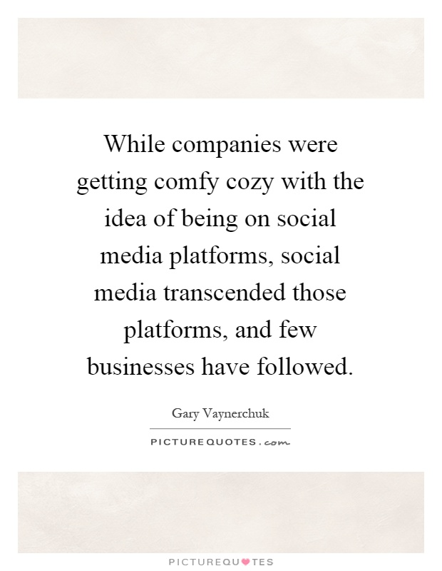 While companies were getting comfy cozy with the idea of being on social media platforms, social media transcended those platforms, and few businesses have followed Picture Quote #1