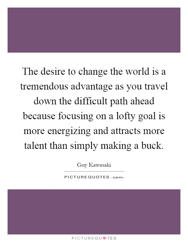 The desire to change the world is a tremendous advantage as you travel down the difficult path ahead because focusing on a lofty goal is more energizing and attracts more talent than simply making a buck Picture Quote #1
