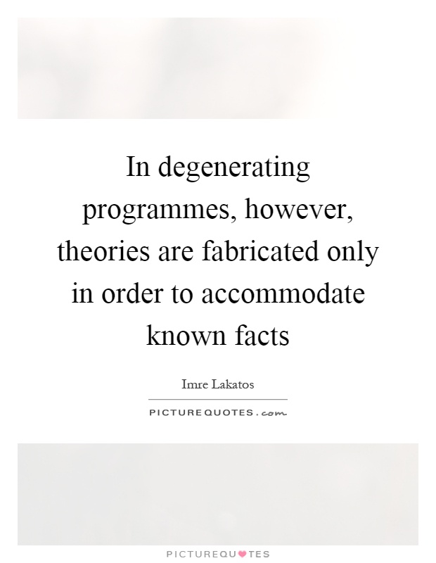 In degenerating programmes, however, theories are fabricated only in order to accommodate known facts Picture Quote #1