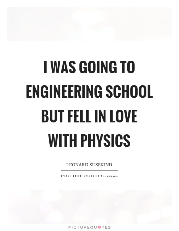 I was going to engineering school but fell in love with physics Picture Quote #1