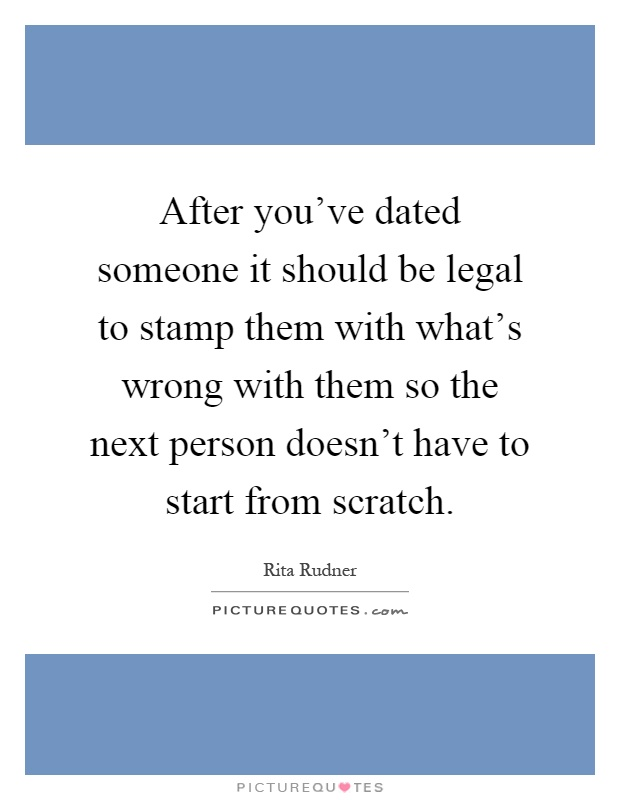 After you've dated someone it should be legal to stamp them with what's wrong with them so the next person doesn't have to start from scratch Picture Quote #1