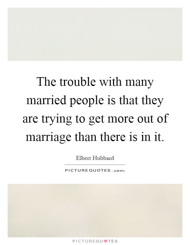 The trouble with many married people is that they are trying to get more out of marriage than there is in it Picture Quote #1