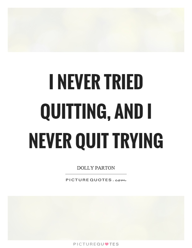 I never tried quitting, and I never quit trying Picture Quote #1