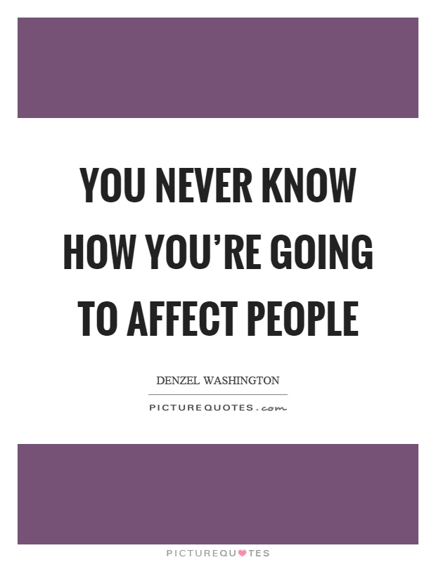 You never know how you're going to affect people Picture Quote #1