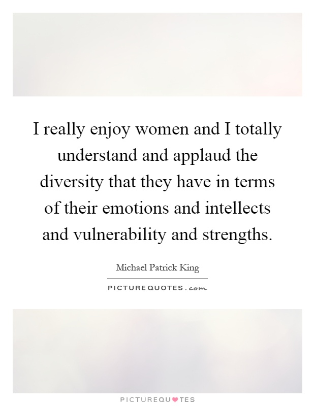 I really enjoy women and I totally understand and applaud the diversity that they have in terms of their emotions and intellects and vulnerability and strengths Picture Quote #1