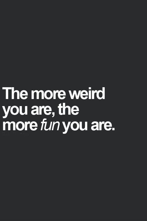 The more weird you are, the more fun you are Picture Quote #1
