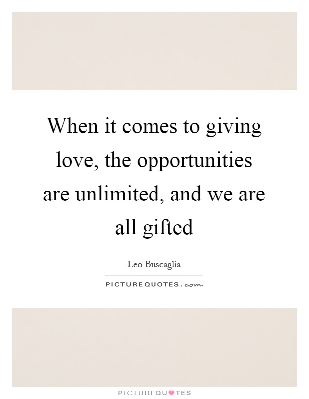 When it comes to giving love, the opportunities are unlimited, and we are all gifted Picture Quote #1