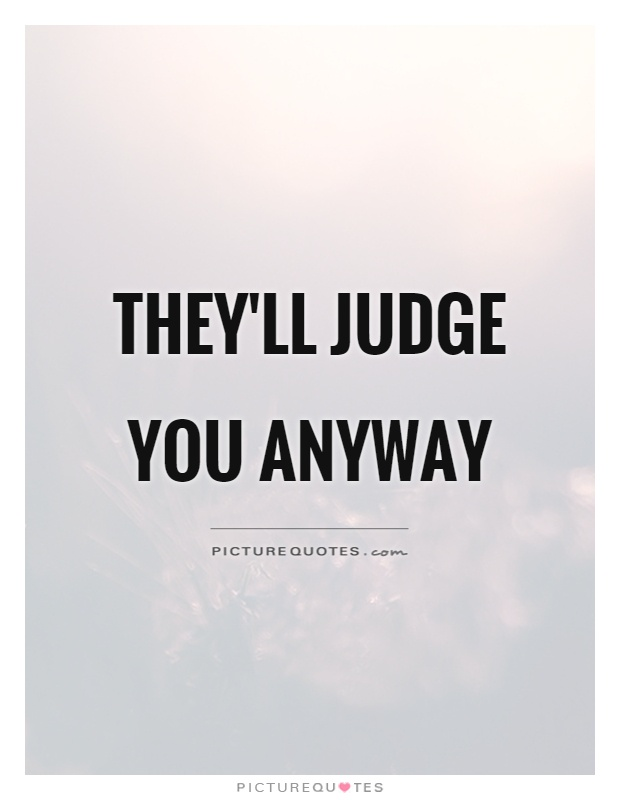 They'll judge you anyway Picture Quote #1
